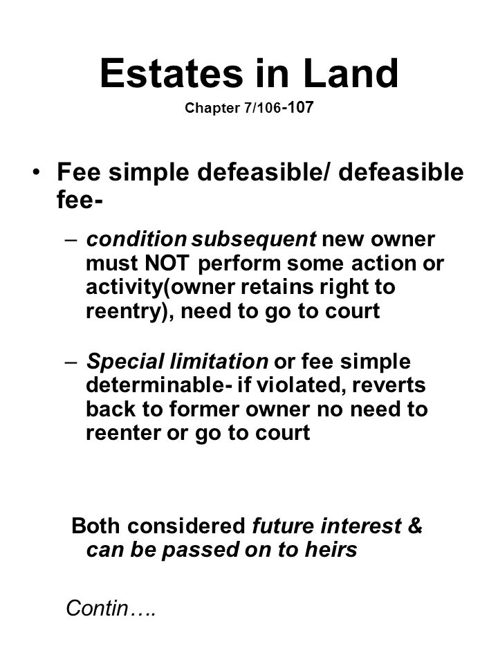 Estates in Land Chapter 7/106 -107 Fee simple defeasible/ defeasible fee- –condition subsequent new owner must NOT perform some action or activity(own