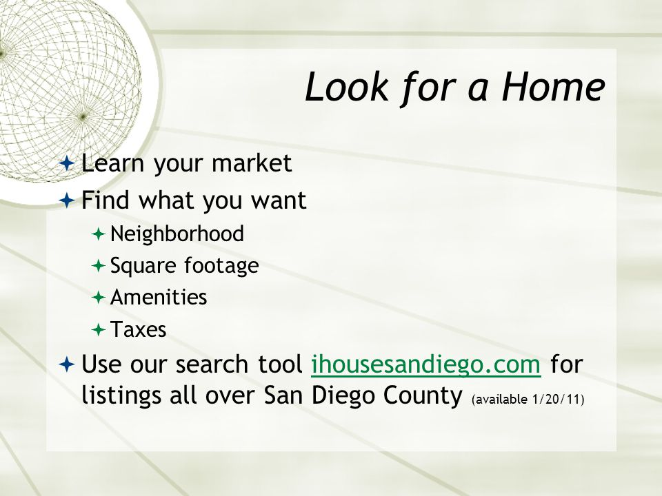 Look for a Home  Learn your market  Find what you want  Neighborhood  Square footage  Amenities  Taxes  Use our search tool ihousesandiego.com for listings all over San Diego County (available 1/20/11)ihousesandiego.com