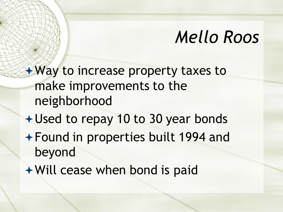 Mello Roos  Way to increase property taxes to make improvements to the neighborhood  Used to repay 10 to 30 year bonds  Found in properties built 1994 and beyond  Will cease when bond is paid