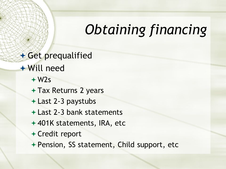 Obtaining financing  Get prequalified  Will need  W2s  Tax Returns 2 years  Last 2-3 paystubs  Last 2-3 bank statements  401K statements, IRA, etc  Credit report  Pension, SS statement, Child support, etc