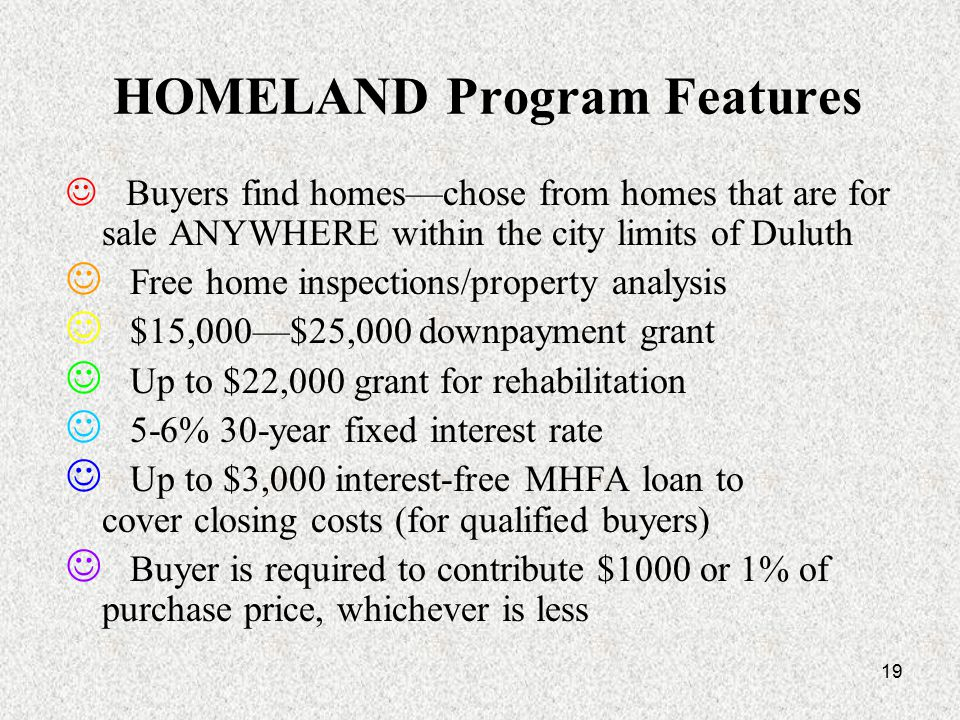 19 HOMELAND Program Features Buyers find homes—chose from homes that are for sale ANYWHERE within the city limits of Duluth Free home inspections/property analysis $15,000—$25,000 downpayment grant Up to $22,000 grant for rehabilitation 5-6% 30-year fixed interest rate Up to $3,000 interest-free MHFA loan to cover closing costs (for qualified buyers) Buyer is required to contribute $1000 or 1% of purchase price, whichever is less