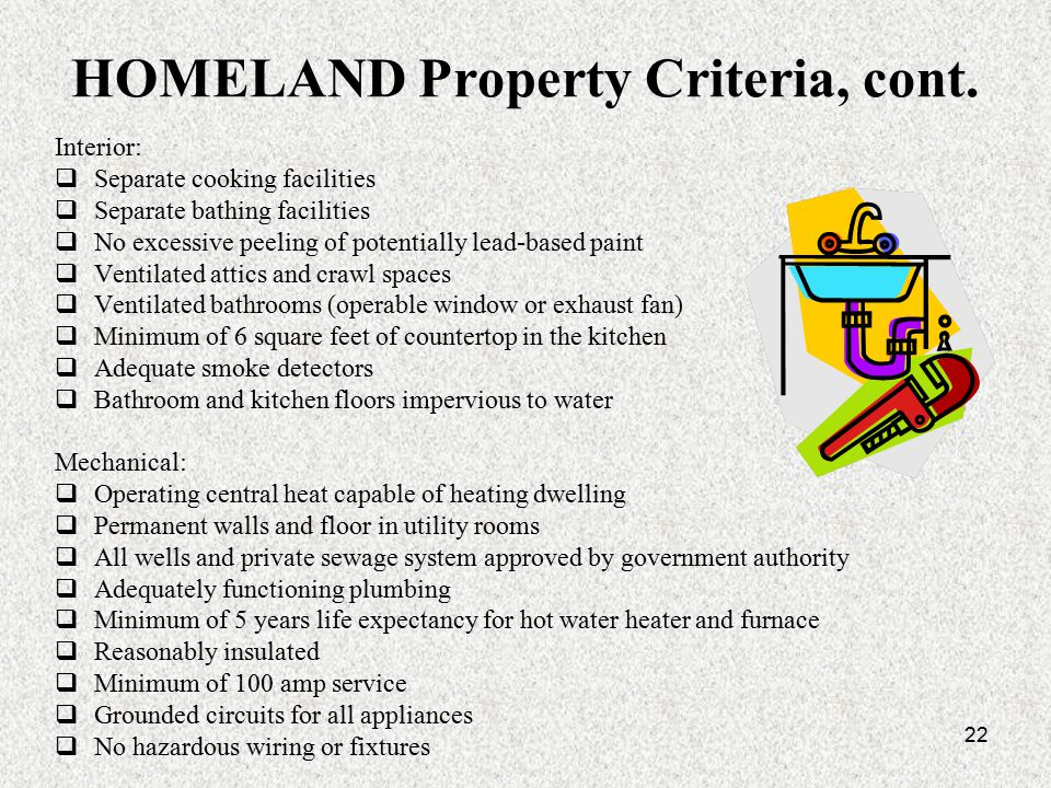 22 HOMELAND Property Criteria, cont. Interior:  Separate cooking facilities  Separate bathing facilities  No excessive peeling of potentially lead-