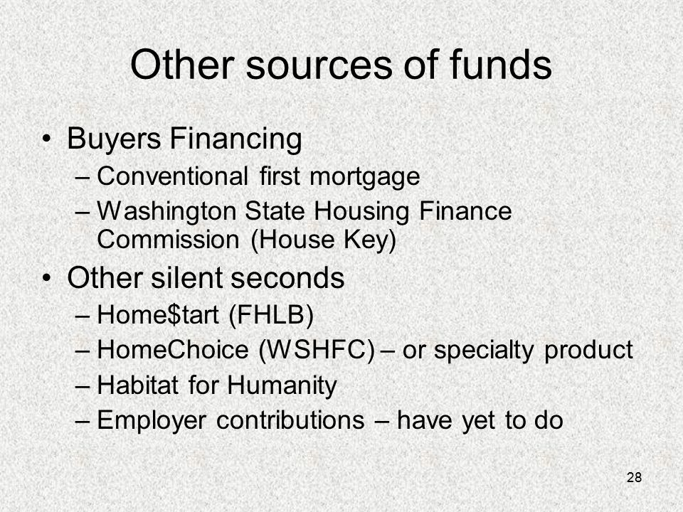 28 Other sources of funds Buyers Financing –Conventional first mortgage –Washington State Housing Finance Commission (House Key) Other silent seconds –Home$tart (FHLB) –HomeChoice (WSHFC) – or specialty product –Habitat for Humanity –Employer contributions – have yet to do