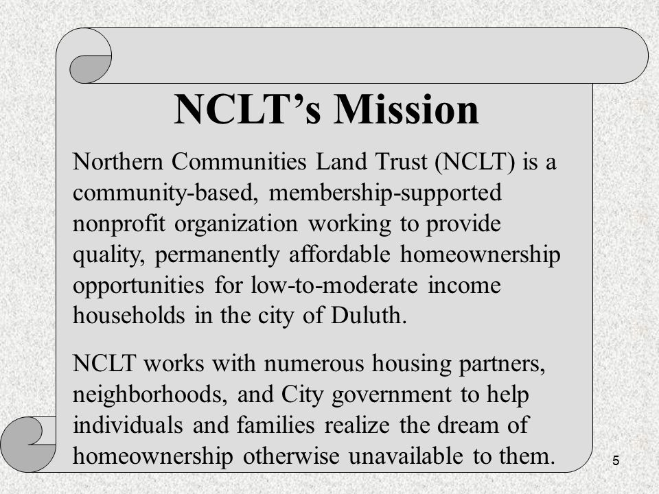 5 NCLT's Mission Northern Communities Land Trust (NCLT) is a community-based, membership-supported nonprofit organization working to provide quality, permanently affordable homeownership opportunities for low-to-moderate income households in the city of Duluth.