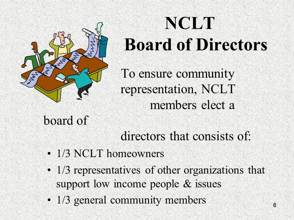 6 NCLT Board of Directors To ensure community representation, NCLT members elect a board of directors that consists of: 1/3 NCLT homeowners 1/3 representatives of other organizations that support low income people & issues 1/3 general community members