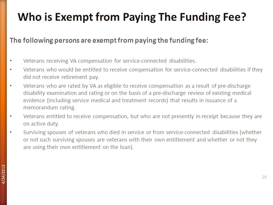 The following persons are exempt from paying the funding fee: Veterans receiving VA compensation for service-connected disabilities. Veterans who woul