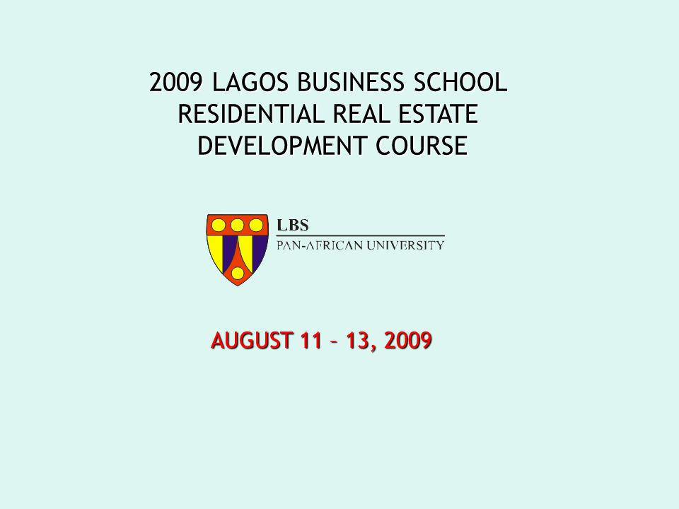 2009 LAGOS BUSINESS SCHOOL RESIDENTIAL REAL ESTATE DEVELOPMENT COURSE AUGUST 11 – 13, 2009