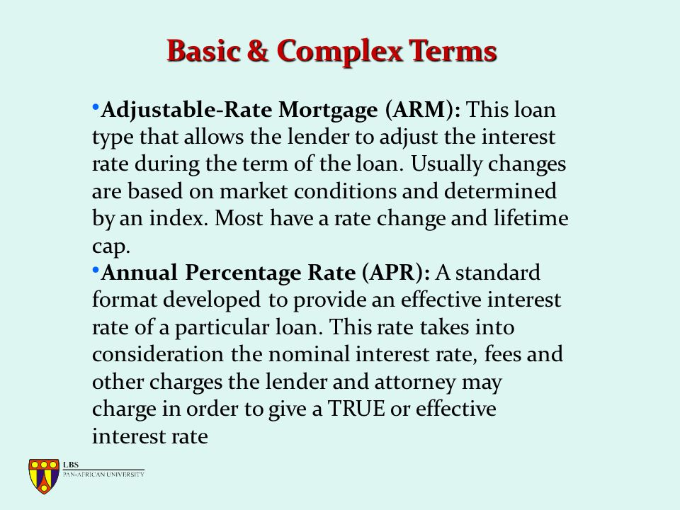 Basic & Complex Terms Adjustable-Rate Mortgage (ARM): This loan type that allows the lender to adjust the interest rate during the term of the loan.