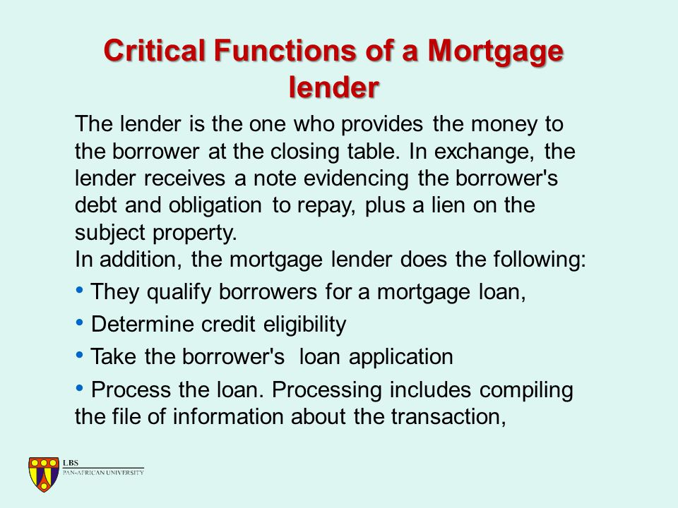 Critical Functions of a Mortgage lender The lender is the one who provides the money to the borrower at the closing table.