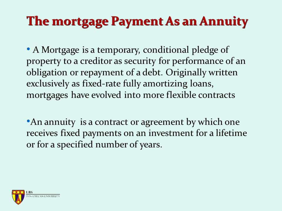 The mortgage Payment As an Annuity A Mortgage is a temporary, conditional pledge of property to a creditor as security for performance of an obligation or repayment of a debt.