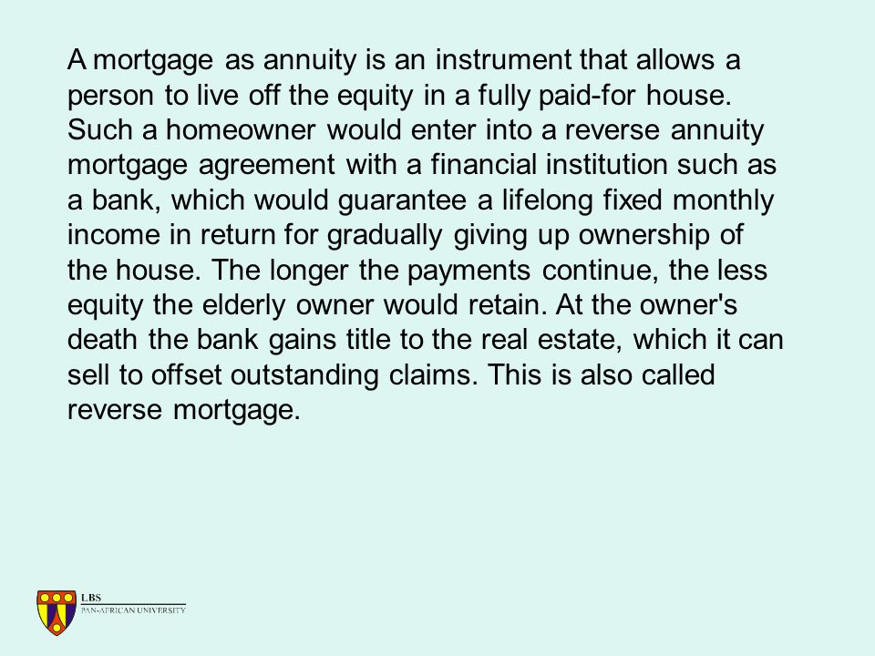 A mortgage as annuity is an instrument that allows a person to live off the equity in a fully paid-for house.