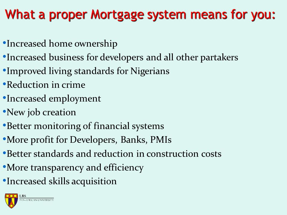 What a proper Mortgage system means for you: Increased home ownership Increased business for developers and all other partakers Improved living standards for Nigerians Reduction in crime Increased employment New job creation Better monitoring of financial systems More profit for Developers, Banks, PMIs Better standards and reduction in construction costs More transparency and efficiency Increased skills acquisition