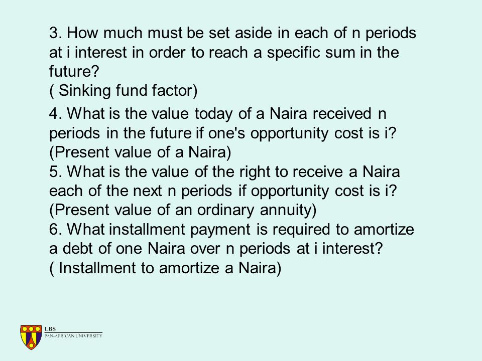 3. How much must be set aside in each of n periods at i interest in order to reach a specific sum in the future? ( Sinking fund factor) 4. What is the