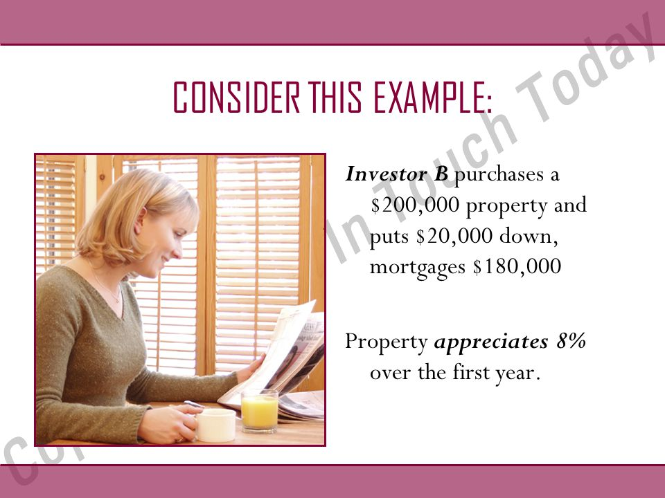 CONSIDER THIS EXAMPLE: Investor B purchases a $200,000 property and puts $20,000 down, mortgages $180,000 Property appreciates 8% over the first year.