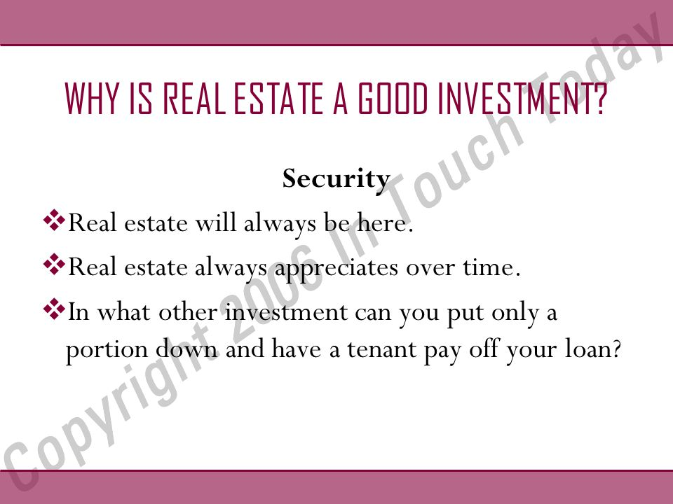 WHY IS REAL ESTATE A GOOD INVESTMENT. Security  Real estate will always be here.