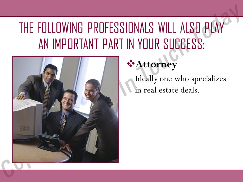 THE FOLLOWING PROFESSIONALS WILL ALSO PLAY AN IMPORTANT PART IN YOUR SUCCESS:  Attorney Ideally one who specializes in real estate deals.