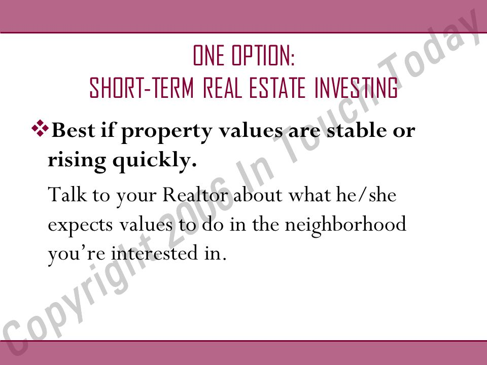 ONE OPTION: SHORT-TERM REAL ESTATE INVESTING  Best if property values are stable or rising quickly.