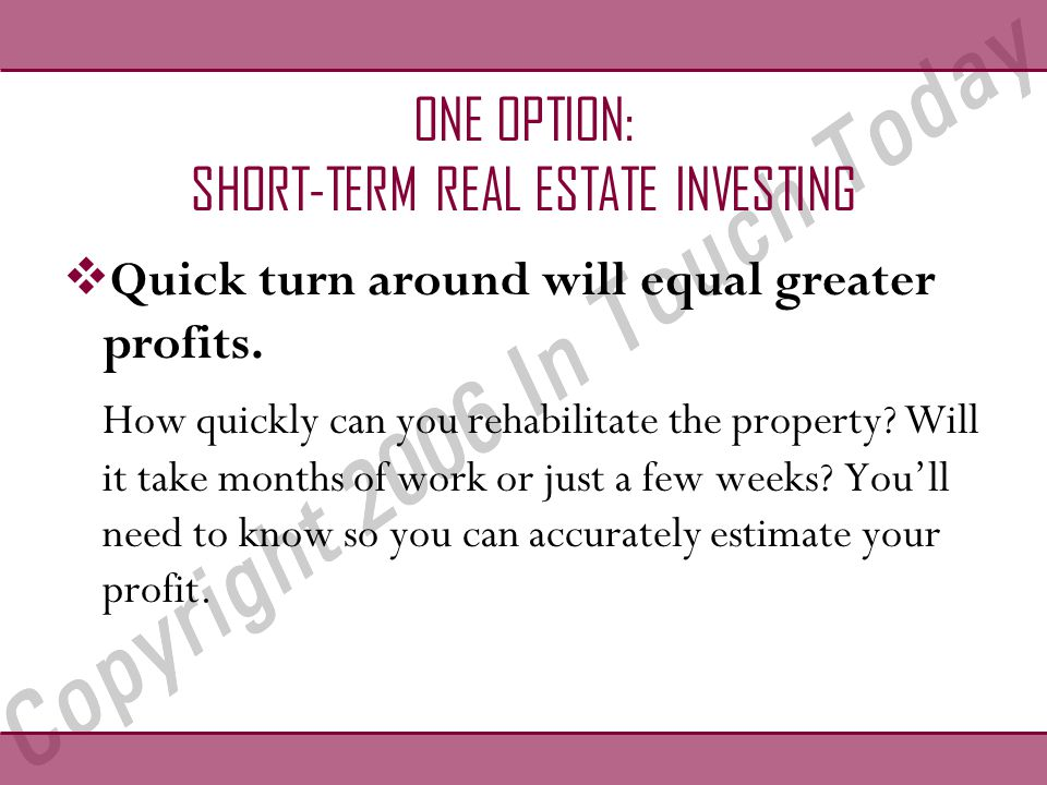 ONE OPTION: SHORT-TERM REAL ESTATE INVESTING  Quick turn around will equal greater profits.