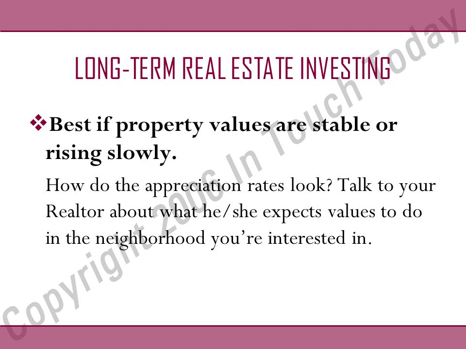 LONG-TERM REAL ESTATE INVESTING  Best if property values are stable or rising slowly.