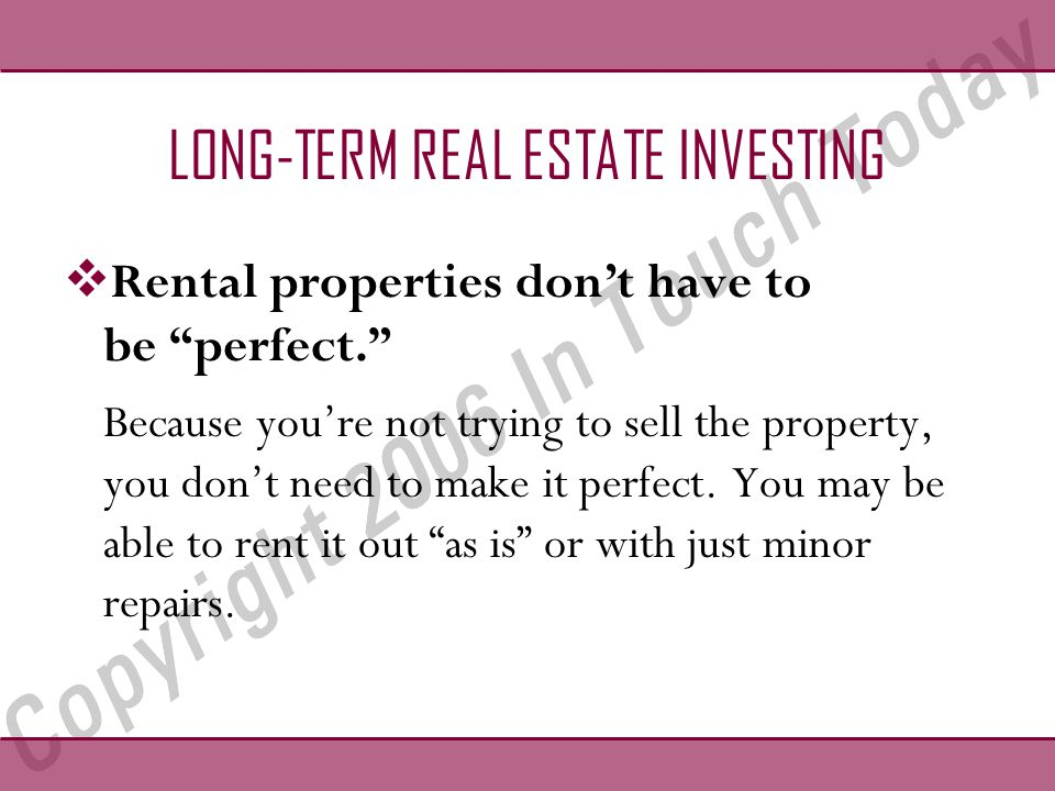 LONG-TERM REAL ESTATE INVESTING  Rental properties don't have to be perfect. Because you're not trying to sell the property, you don't need to make it perfect.