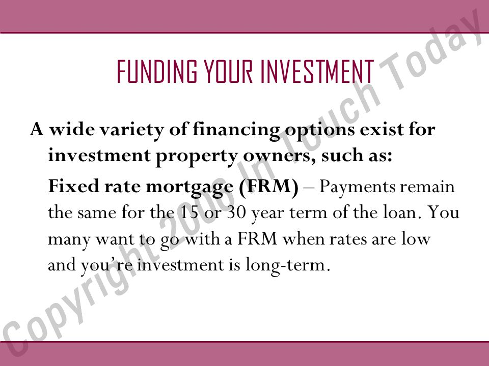 FUNDING YOUR INVESTMENT A wide variety of financing options exist for investment property owners, such as: Fixed rate mortgage (FRM) – Payments remain the same for the 15 or 30 year term of the loan.
