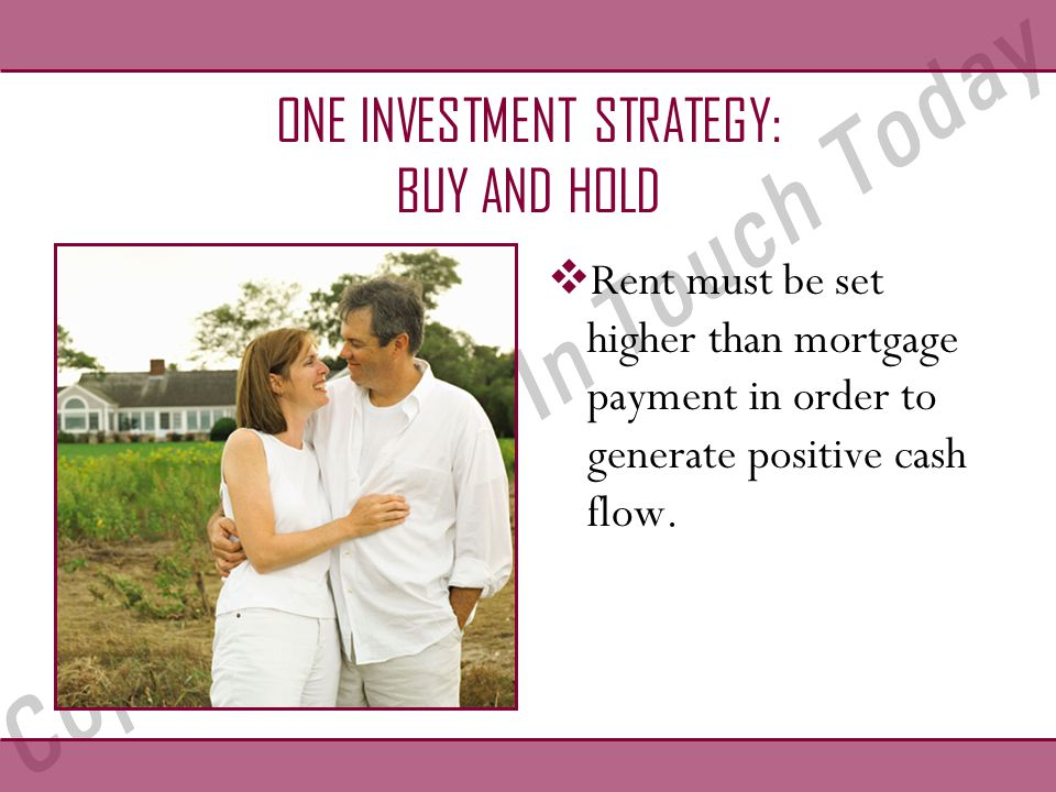 ONE INVESTMENT STRATEGY: BUY AND HOLD  Rent must be set higher than mortgage payment in order to generate positive cash flow.