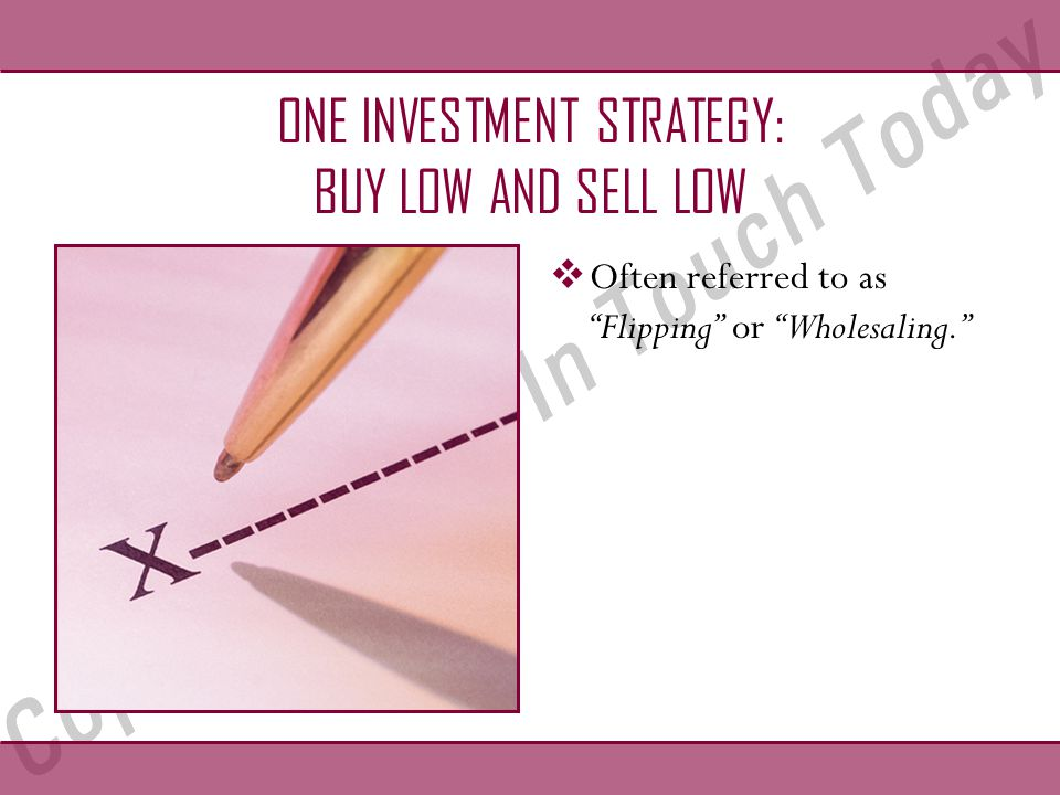 ONE INVESTMENT STRATEGY: BUY LOW AND SELL LOW  Often referred to as Flipping or Wholesaling.
