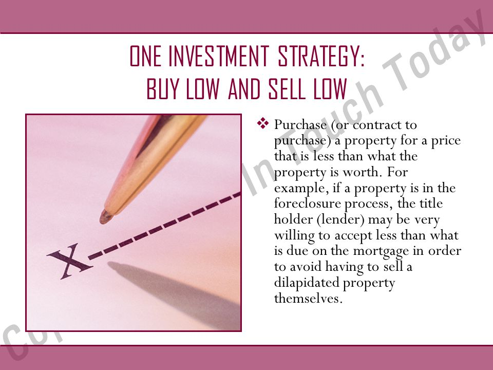 ONE INVESTMENT STRATEGY: BUY LOW AND SELL LOW  Purchase (or contract to purchase) a property for a price that is less than what the property is worth.