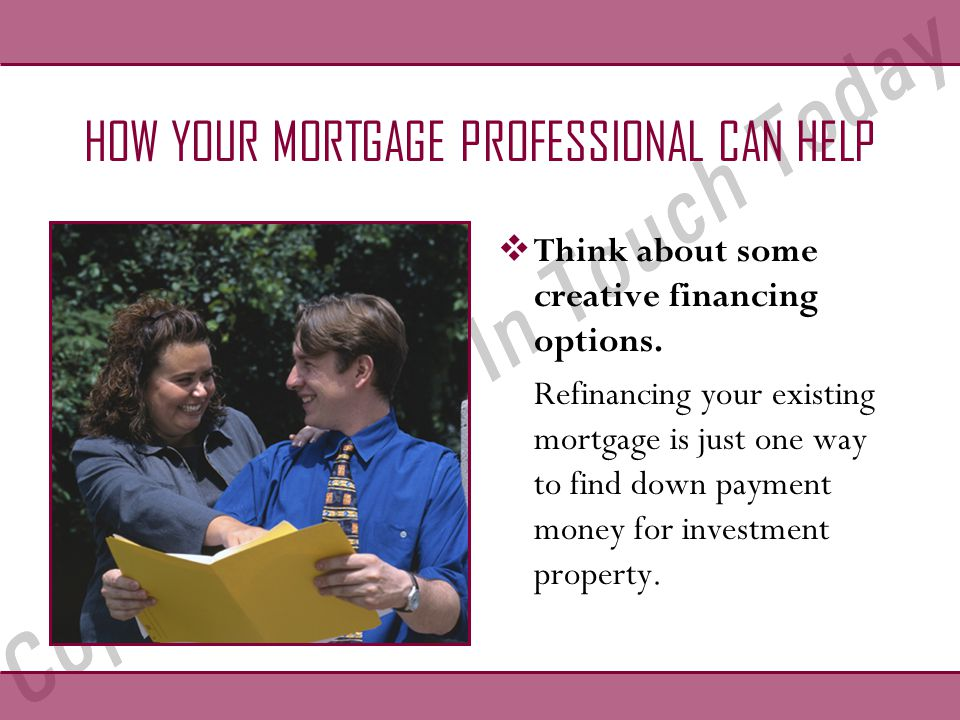 HOW YOUR MORTGAGE PROFESSIONAL CAN HELP  Think about some creative financing options.