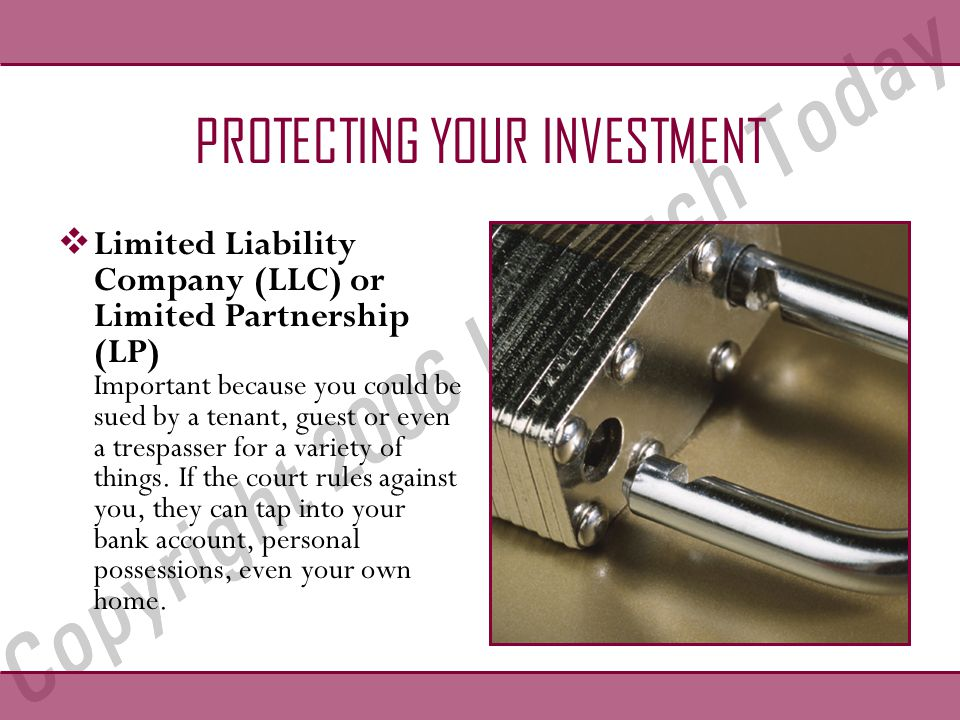 PROTECTING YOUR INVESTMENT  Limited Liability Company (LLC) or Limited Partnership (LP) Important because you could be sued by a tenant, guest or even a trespasser for a variety of things.