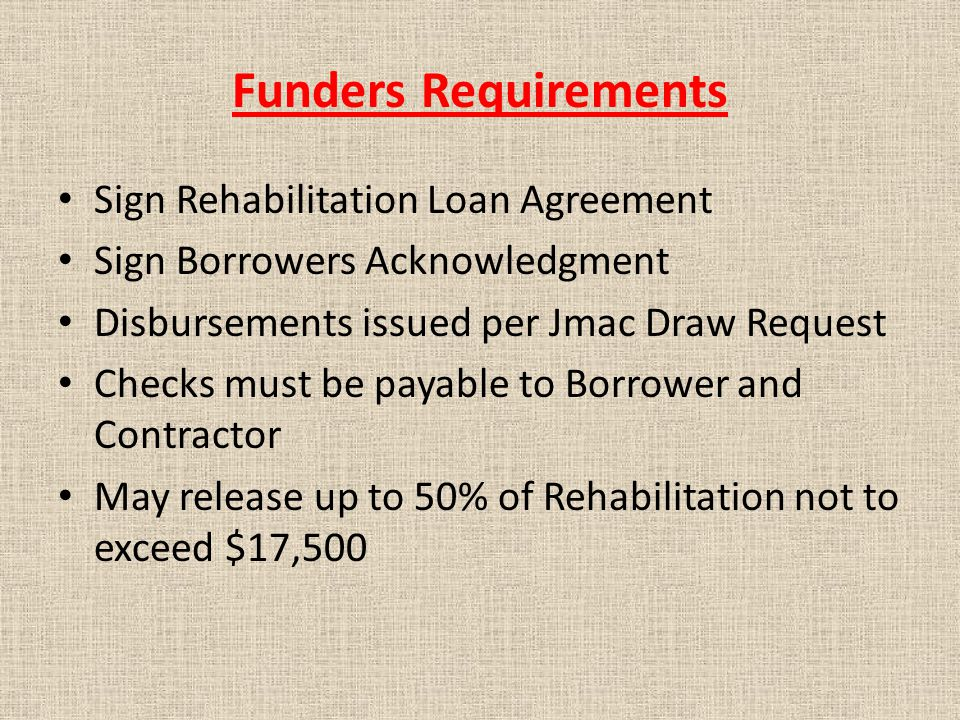 Funders Requirements Sign Rehabilitation Loan Agreement Sign Borrowers Acknowledgment Disbursements issued per Jmac Draw Request Checks must be payable to Borrower and Contractor May release up to 50% of Rehabilitation not to exceed $17,500