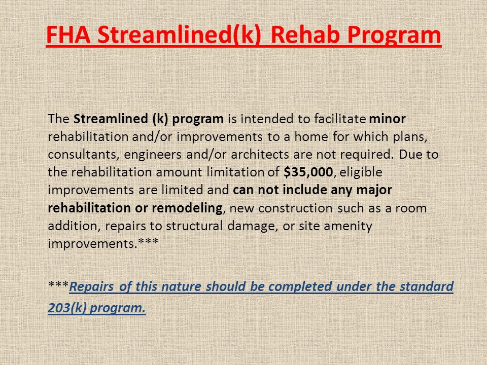 FHA Streamlined(k) Rehab Program The Streamlined (k) program is intended to facilitate minor rehabilitation and/or improvements to a home for which plans, consultants, engineers and/or architects are not required.