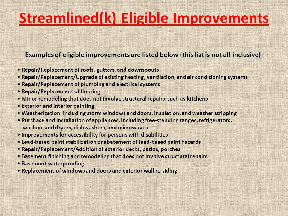 Streamlined(k) Eligible Improvements Examples of eligible improvements are listed below (this list is not all-inclusive): Repair/Replacement of roofs, gutters, and downspouts Repair/Replacement/Upgrade of existing heating, ventilation, and air conditioning systems Repair/Replacement of plumbing and electrical systems Repair/Replacement of flooring Minor remodeling that does not involve structural repairs, such as kitchens Exterior and interior painting Weatherization, including storm windows and doors, insulation, and weather stripping Purchase and installation of appliances, including free-standing ranges, refrigerators, washers and dryers, dishwashers, and microwaves Improvements for accessibility for persons with disabilities Lead-based paint stabilization or abatement of lead-based paint hazards Repair/Replacement/Addition of exterior decks, patios, porches Basement finishing and remodeling that does not involve structural repairs Basement waterproofing Replacement of windows and doors and exterior wall re-siding