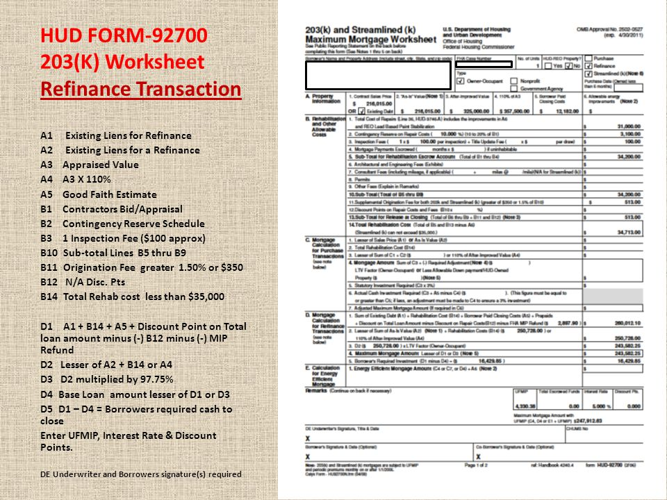 HUD FORM-92700 203(K) Worksheet Refinance Transaction A1 Existing Liens for Refinance A2 Existing Liens for a Refinance A3 Appraised Value A4 A3 X 110% A5 Good Faith Estimate B1 Contractors Bid/Appraisal B2 Contingency Reserve Schedule B3 1 Inspection Fee ($100 approx) B10 Sub-total Lines B5 thru B9 B11 Origination Fee greater 1.50% or $350 B12 N/A Disc.