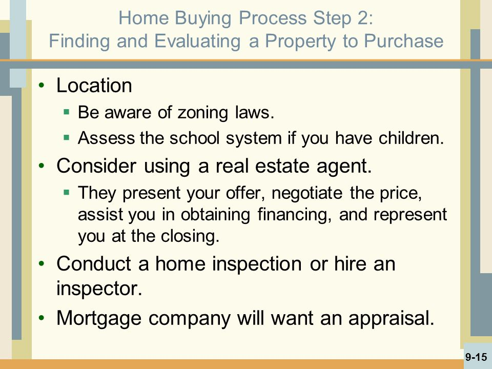Home Buying Process Step 2: Finding and Evaluating a Property to Purchase Location  Be aware of zoning laws.  Assess the school system if you have c