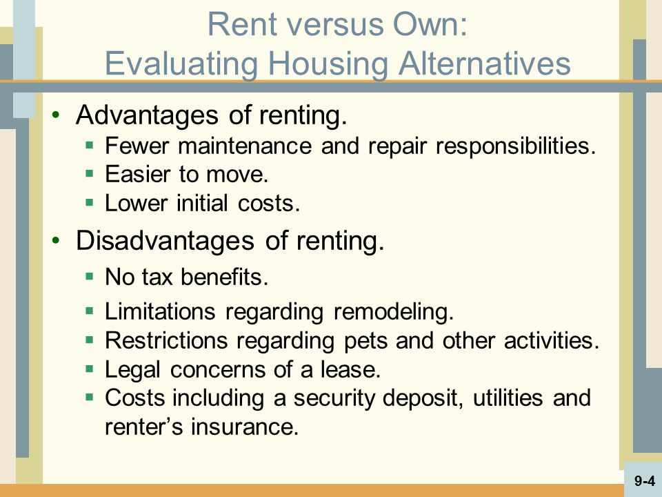 Rent versus Own: Evaluating Housing Alternatives Advantages of renting.  Fewer maintenance and repair responsibilities.  Easier to move.  Lower ini
