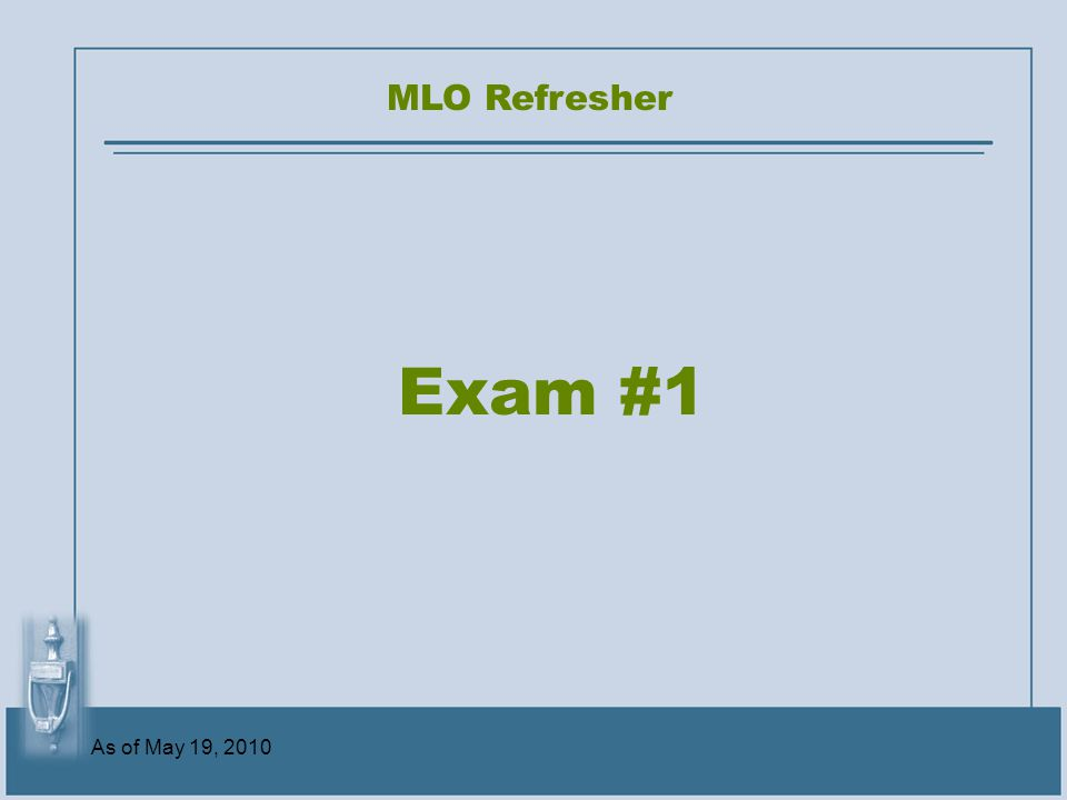 As of May 19, 2010 Exam #1 MLO Refresher