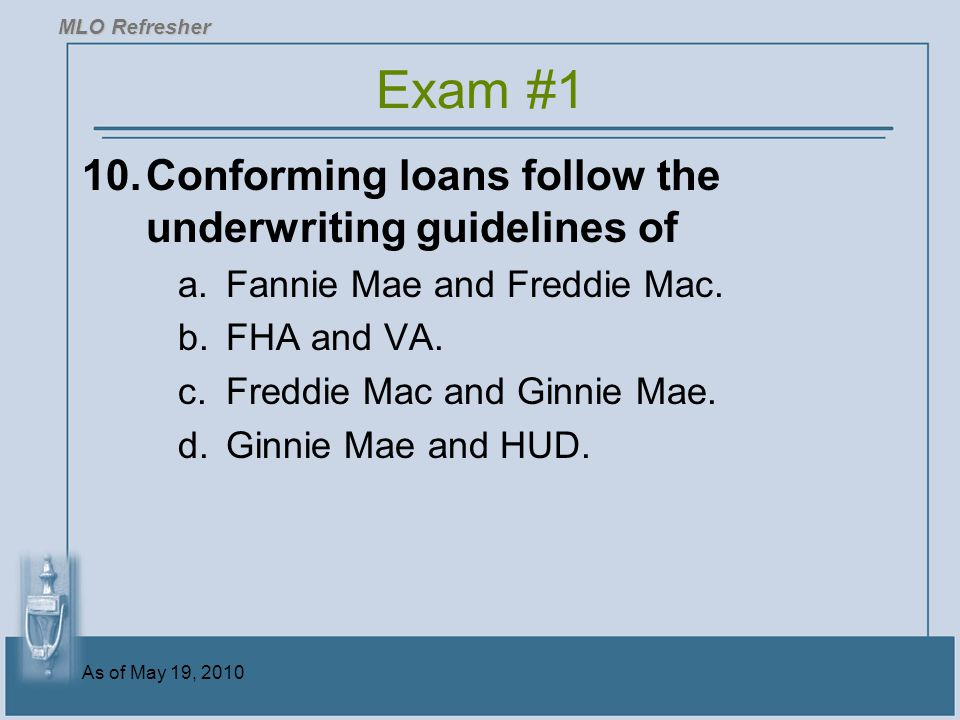 As of May 19, 2010 10.Conforming loans follow the underwriting guidelines of a.Fannie Mae and Freddie Mac.