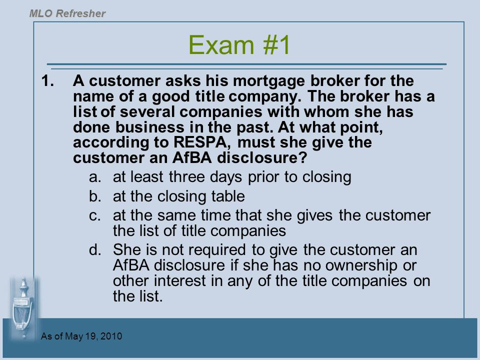 As of May 19, 2010 Exam #1 1.A customer asks his mortgage broker for the name of a good title company.