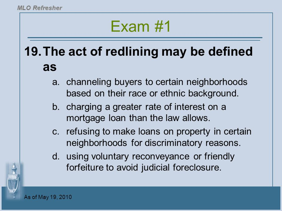 As of May 19, 2010 19.The act of redlining may be defined as a.channeling buyers to certain neighborhoods based on their race or ethnic background.