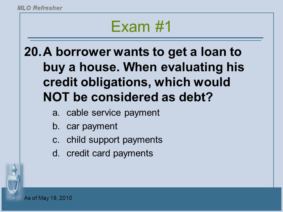 As of May 19, 2010 20.A borrower wants to get a loan to buy a house.