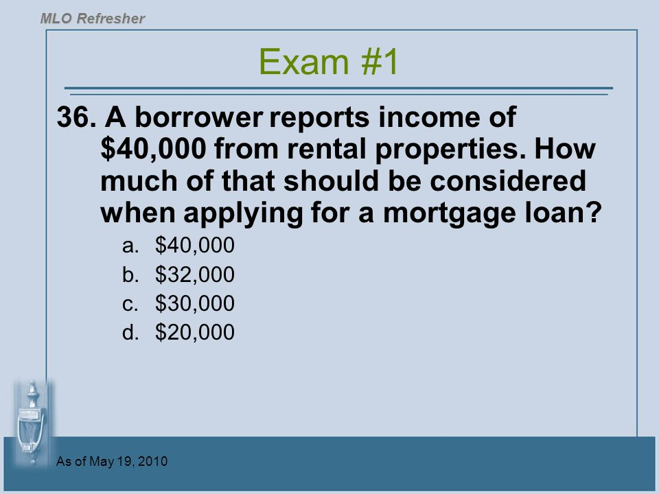 As of May 19, 2010 36.A borrower reports income of $40,000 from rental properties.