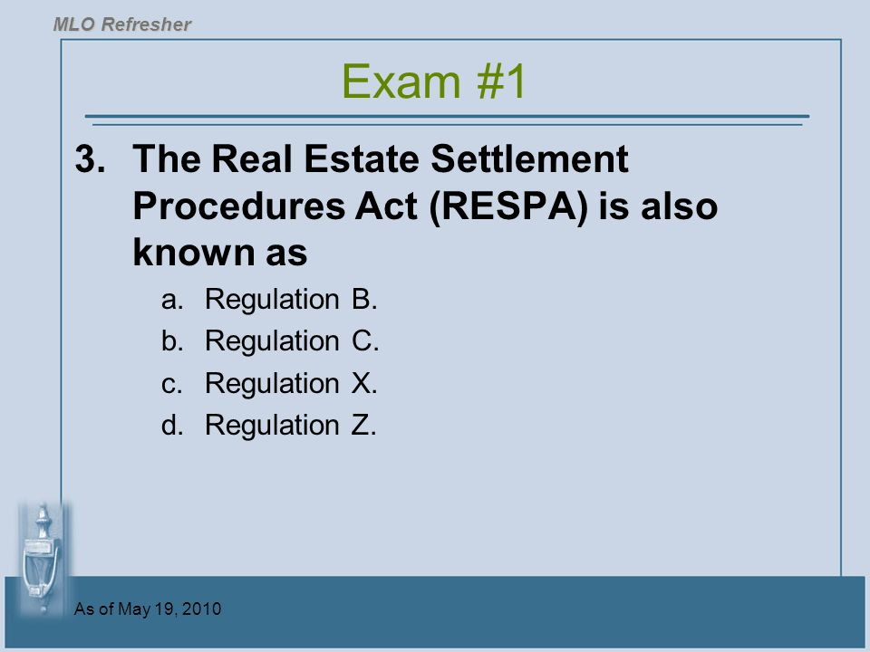 As of May 19, 2010 3.The Real Estate Settlement Procedures Act (RESPA) is also known as a.Regulation B.