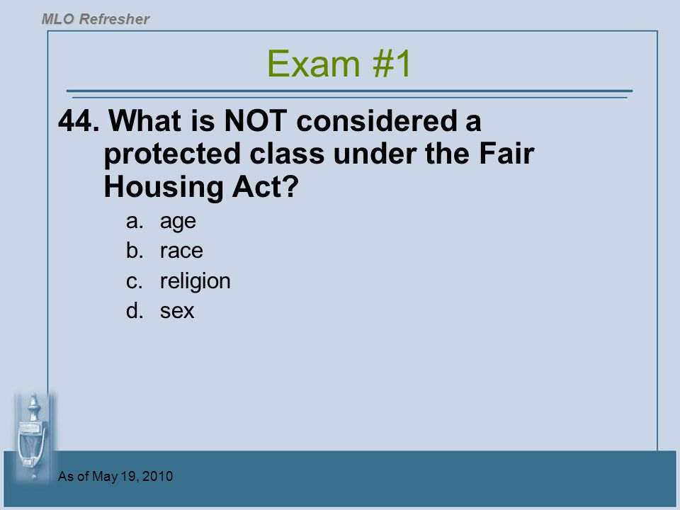 As of May 19, 2010 44.What is NOT considered a protected class under the Fair Housing Act.