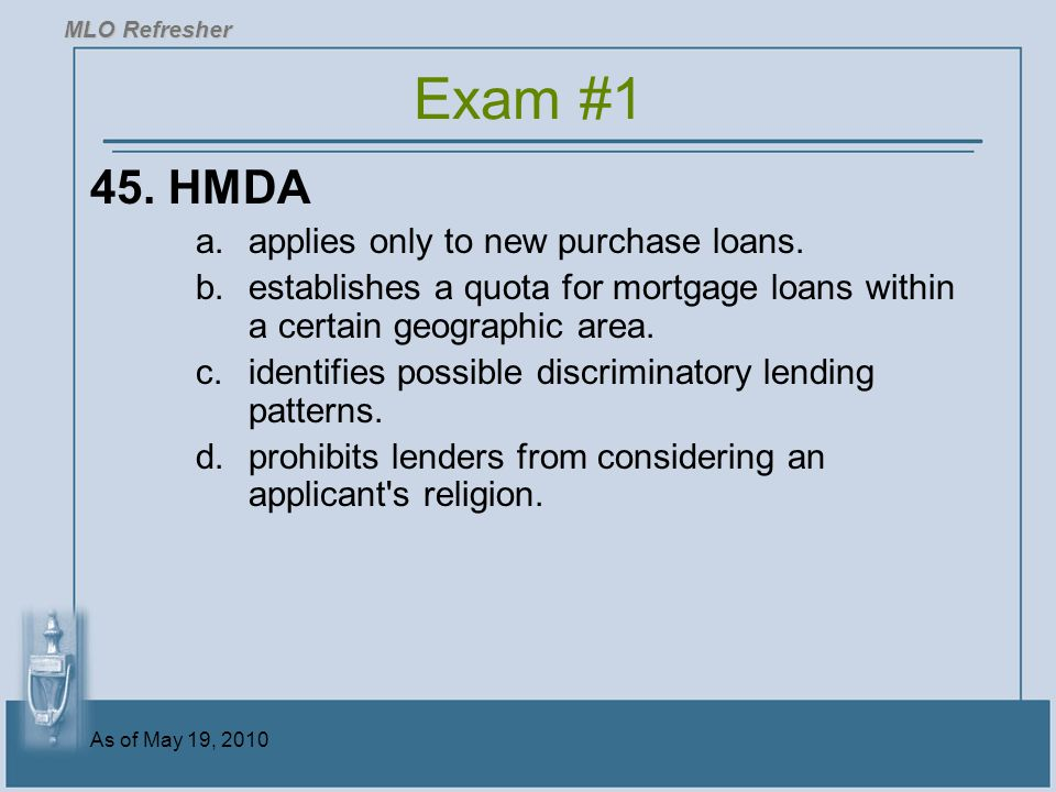 As of May 19, 2010 45.HMDA a.applies only to new purchase loans.