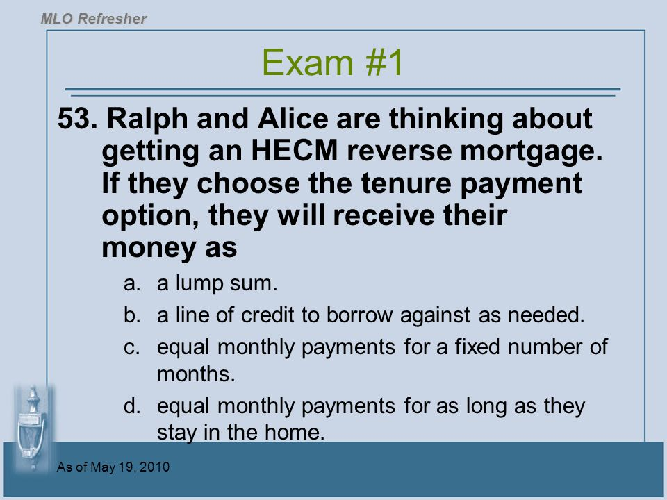 As of May 19, 2010 53.Ralph and Alice are thinking about getting an HECM reverse mortgage.