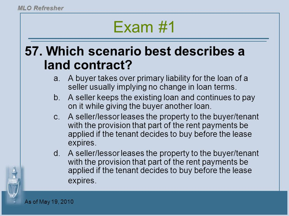 As of May 19, 2010 57.Which scenario best describes a land contract.