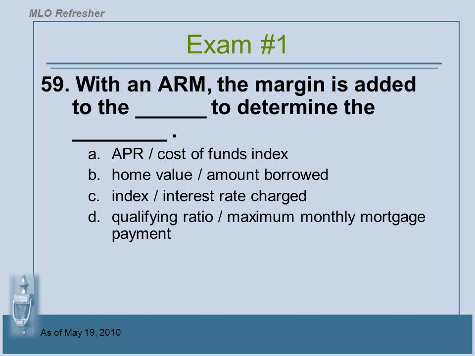 As of May 19, 2010 59.With an ARM, the margin is added to the ______ to determine the ________.