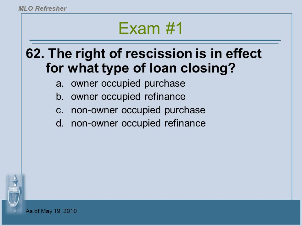As of May 19, 2010 62.The right of rescission is in effect for what type of loan closing.