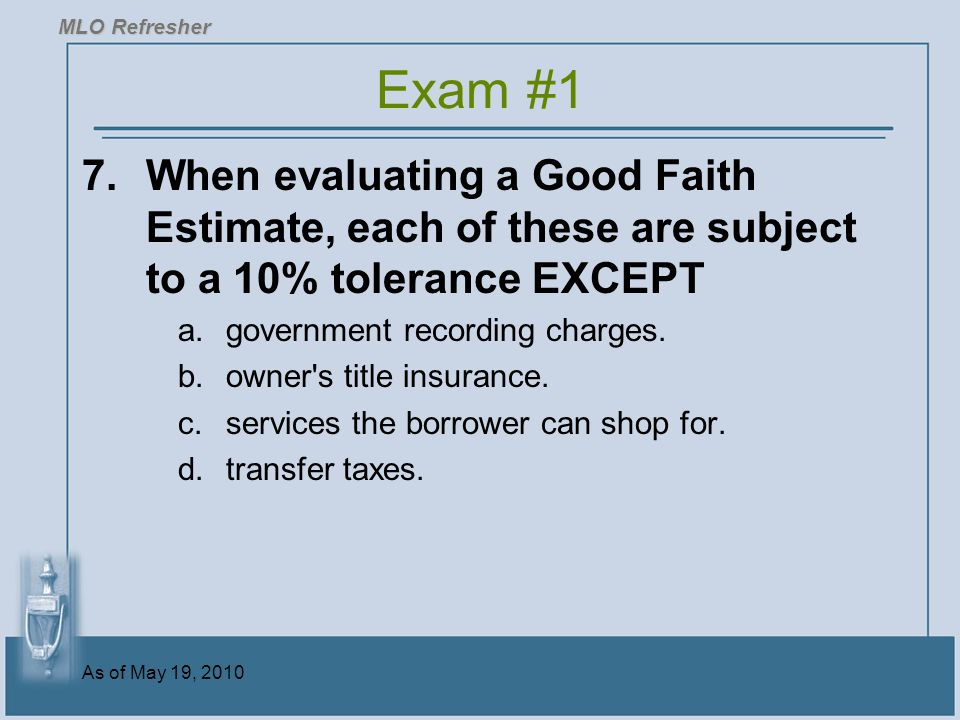 As of May 19, 2010 7.When evaluating a Good Faith Estimate, each of these are subject to a 10% tolerance EXCEPT a.government recording charges.